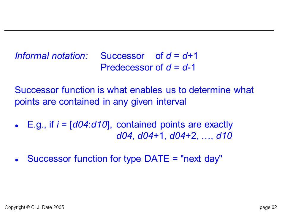 Copyright © C. J. Date 2005page 62 Informal notation:Successorof d = d+1 Predecessorof d = d-1 Successor function is what enables us to determine what