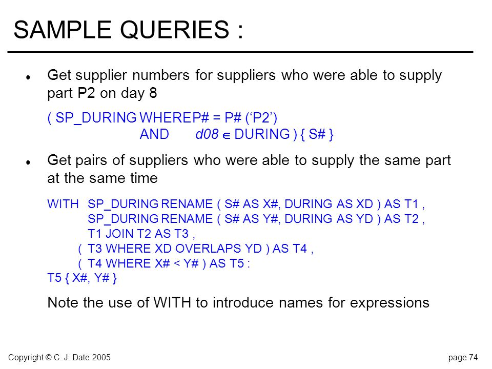 Copyright © C. J. Date 2005page 74 SAMPLE QUERIES : l Get supplier numbers for suppliers who were able to supply part P2 on day 8 ( SP_DURING WHEREP#