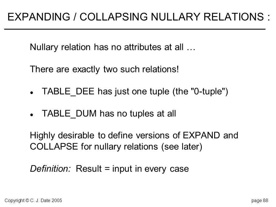 Copyright © C. J. Date 2005page 88 EXPANDING / COLLAPSING NULLARY RELATIONS : Nullary relation has no attributes at all … There are exactly two such r