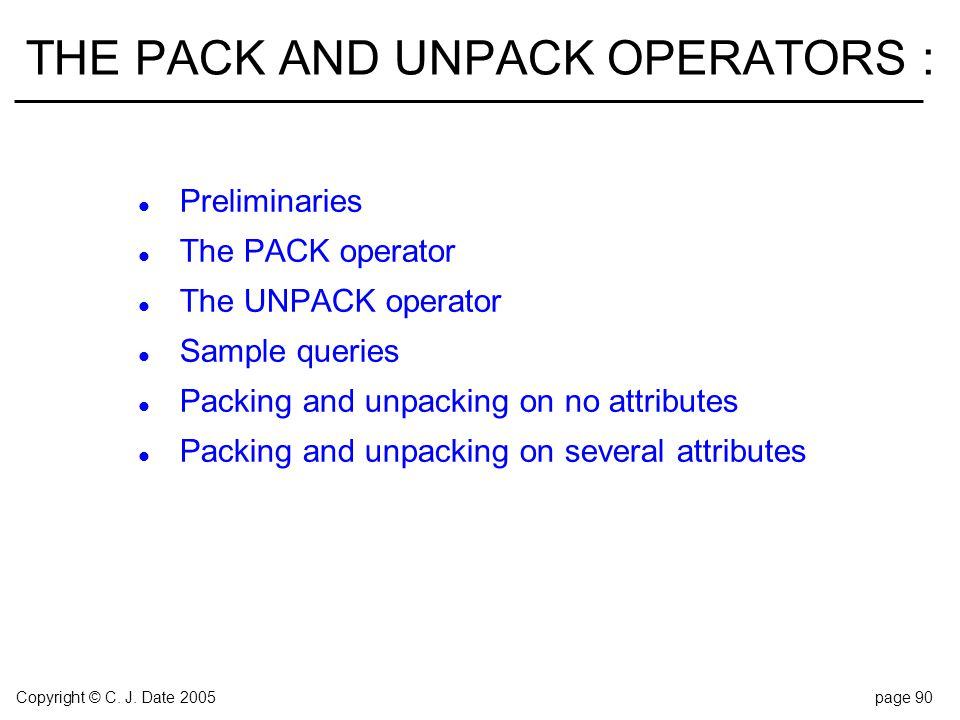 Copyright © C. J. Date 2005page 90 THE PACK AND UNPACK OPERATORS : l Preliminaries l The PACK operator l The UNPACK operator l Sample queries l Packin