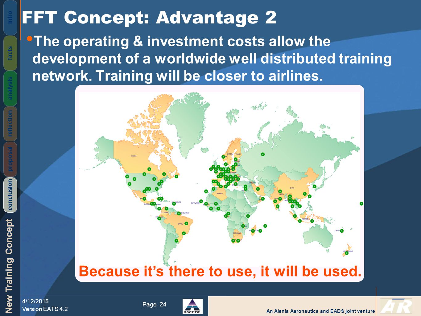 An Alenia Aeronautica and EADS joint venture New Training Concept 4/12/2015 Version EATS 4.2 Page Intro facts analysis reflection proposal conclusion 24 The operating & investment costs allow the development of a worldwide well distributed training network.