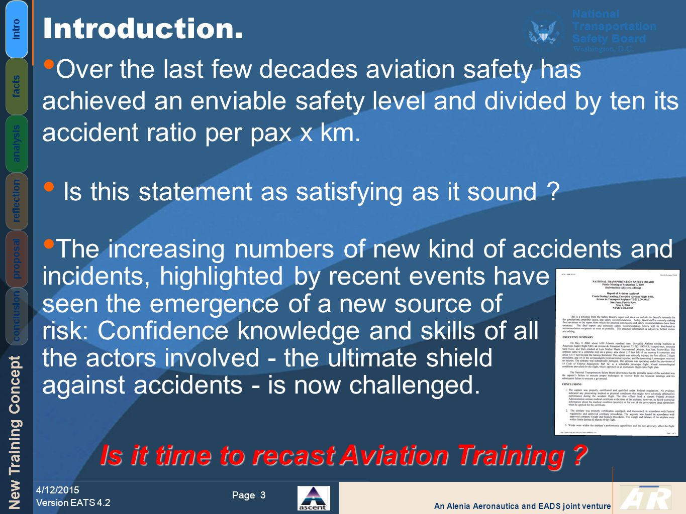 An Alenia Aeronautica and EADS joint venture New Training Concept 4/12/2015 Version EATS 4.2 Page Intro facts analysis reflection proposal conclusion 3 Over the last few decades aviation safety has achieved an enviable safety level and divided by ten its accident ratio per pax x km.
