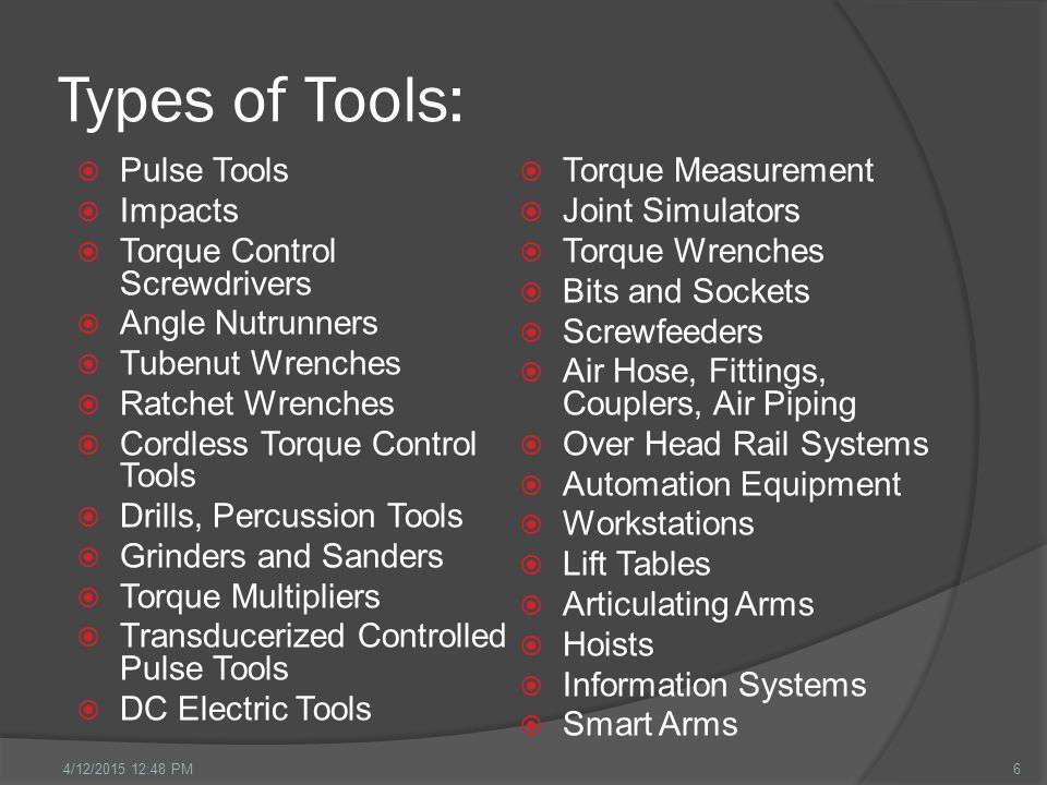 Types of Tools:  Pulse Tools  Impacts  Torque Control Screwdrivers  Angle Nutrunners  Tubenut Wrenches  Ratchet Wrenches  Cordless Torque Control Tools  Drills, Percussion Tools  Grinders and Sanders  Torque Multipliers  Transducerized Controlled Pulse Tools  DC Electric Tools  Torque Measurement  Joint Simulators  Torque Wrenches  Bits and Sockets  Screwfeeders  Air Hose, Fittings, Couplers, Air Piping  Over Head Rail Systems  Automation Equipment  Workstations  Lift Tables  Articulating Arms  Hoists  Information Systems  Smart Arms 64/12/2015 12:49 PM