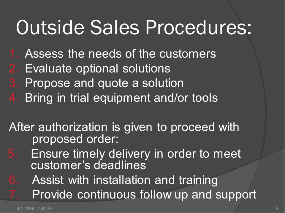 Outside Sales Procedures: 1.Assess the needs of the customers 2.Evaluate optional solutions 3.Propose and quote a solution 4.Bring in trial equipment and/or tools After authorization is given to proceed with proposed order: 5.Ensure timely delivery in order to meet customer's deadlines 6.Assist with installation and training 7.Provide continuous follow up and support 94/12/2015 12:49 PM