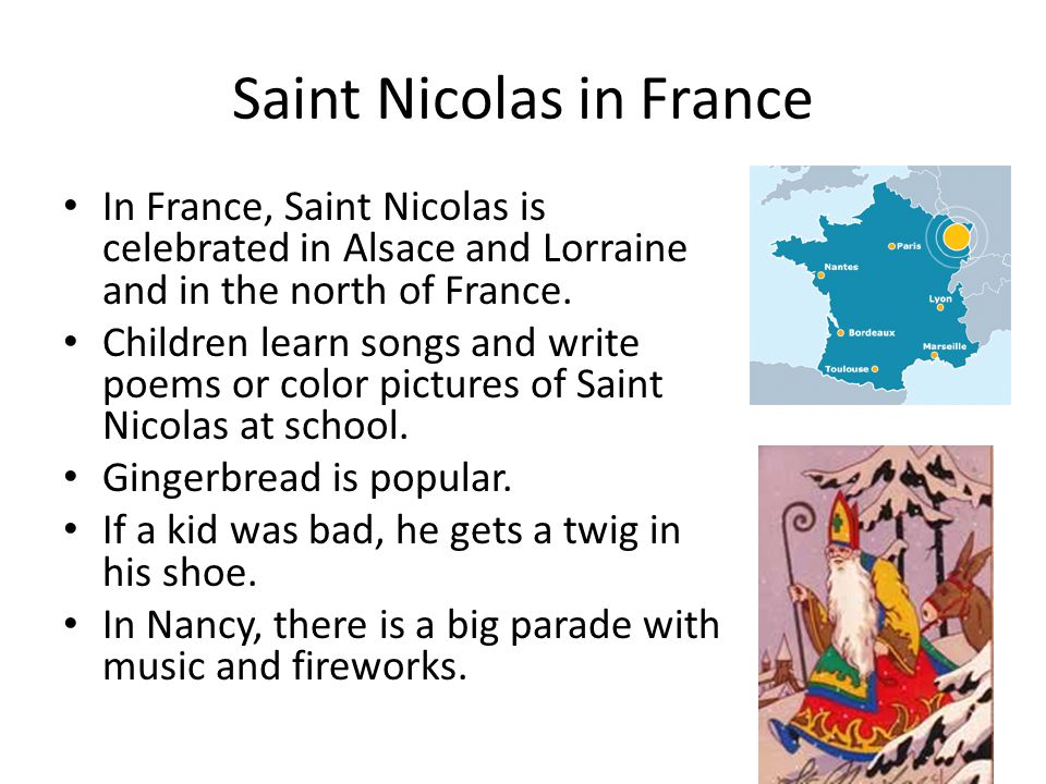 Saint Nicolas in France In France, Saint Nicolas is celebrated in Alsace and Lorraine and in the north of France.