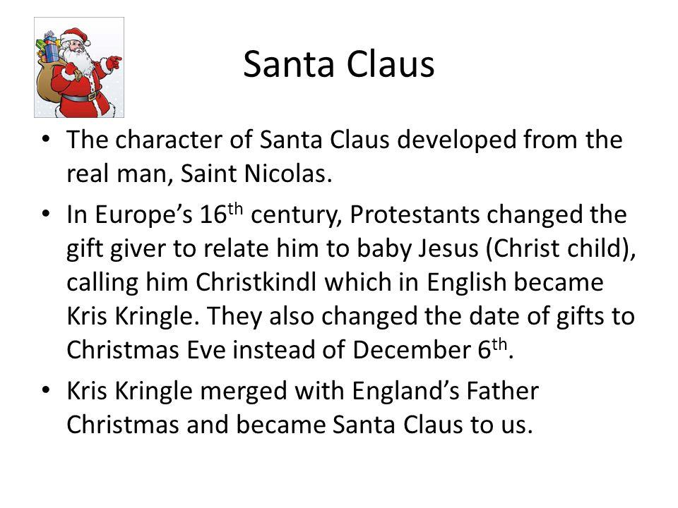Santa Claus The character of Santa Claus developed from the real man, Saint Nicolas.