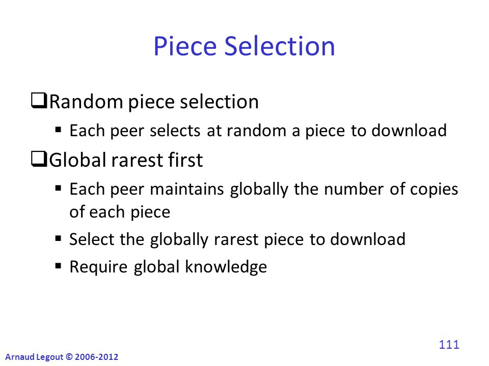 Piece Selection  Random piece selection  Each peer selects at random a piece to download  Global rarest first  Each peer maintains globally the number of copies of each piece  Select the globally rarest piece to download  Require global knowledge Arnaud Legout © 2006-2012 111