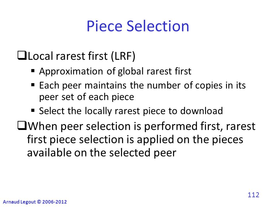Piece Selection  Local rarest first (LRF)  Approximation of global rarest first  Each peer maintains the number of copies in its peer set of each piece  Select the locally rarest piece to download  When peer selection is performed first, rarest first piece selection is applied on the pieces available on the selected peer Arnaud Legout © 2006-2012 112