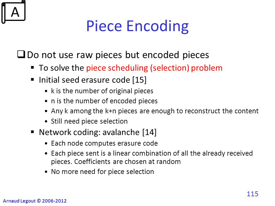 Piece Encoding  Do not use raw pieces but encoded pieces  To solve the piece scheduling (selection) problem  Initial seed erasure code [15] k is the number of original pieces n is the number of encoded pieces Any k among the k+n pieces are enough to reconstruct the content Still need piece selection  Network coding: avalanche [14] Each node computes erasure code Each piece sent is a linear combination of all the already received pieces.