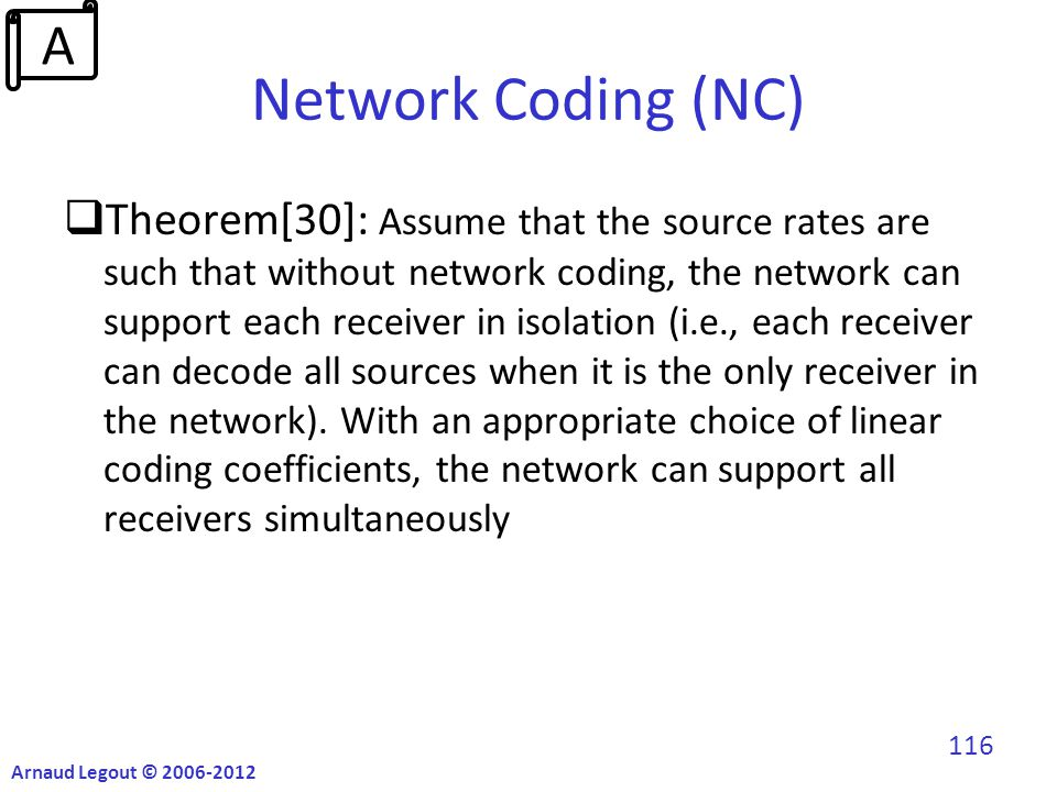 Network Coding (NC)  Theorem[30]: Assume that the source rates are such that without network coding, the network can support each receiver in isolation (i.e., each receiver can decode all sources when it is the only receiver in the network).