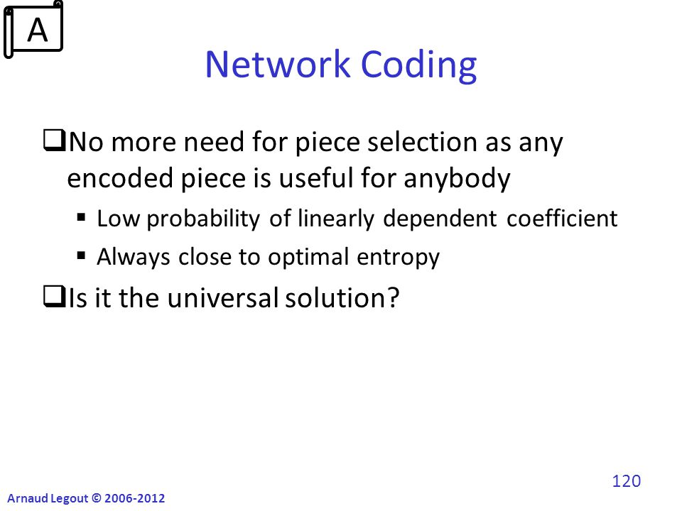 Network Coding  No more need for piece selection as any encoded piece is useful for anybody  Low probability of linearly dependent coefficient  Always close to optimal entropy  Is it the universal solution.