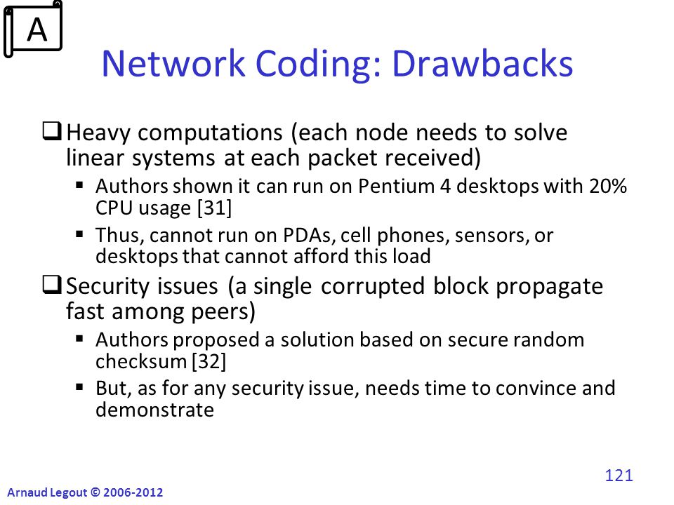 Network Coding: Drawbacks  Heavy computations (each node needs to solve linear systems at each packet received)  Authors shown it can run on Pentium 4 desktops with 20% CPU usage [31]  Thus, cannot run on PDAs, cell phones, sensors, or desktops that cannot afford this load  Security issues (a single corrupted block propagate fast among peers)  Authors proposed a solution based on secure random checksum [32]  But, as for any security issue, needs time to convince and demonstrate Arnaud Legout © 2006-2012 121 A
