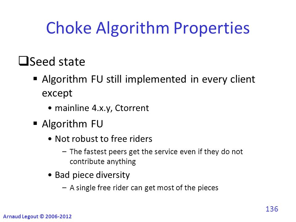 Choke Algorithm Properties  Seed state  Algorithm FU still implemented in every client except mainline 4.x.y, Ctorrent  Algorithm FU Not robust to free riders –The fastest peers get the service even if they do not contribute anything Bad piece diversity –A single free rider can get most of the pieces Arnaud Legout © 2006-2012 136