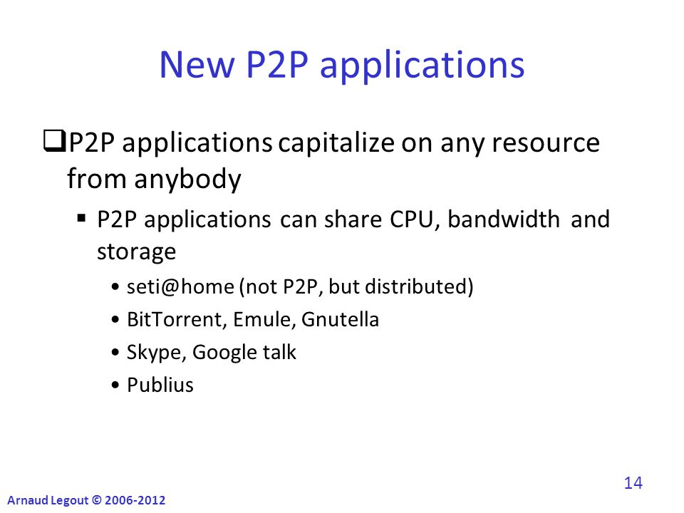 New P2P applications  P2P applications capitalize on any resource from anybody  P2P applications can share CPU, bandwidth and storage seti@home (not P2P, but distributed) BitTorrent, Emule, Gnutella Skype, Google talk Publius Arnaud Legout © 2006-2012 14