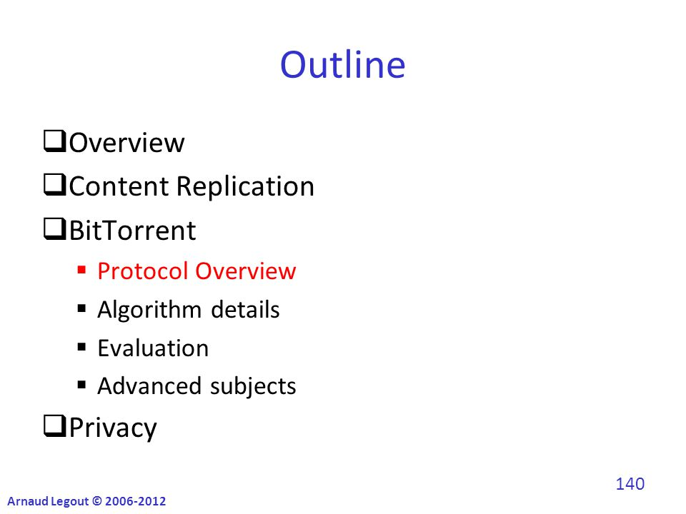 Outline  Overview  Content Replication  BitTorrent  Protocol Overview  Algorithm details  Evaluation  Advanced subjects  Privacy Arnaud Legout © 2006-2012 140