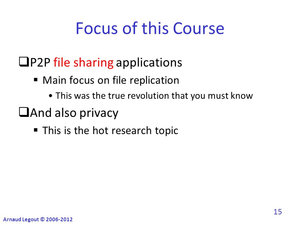 Focus of this Course  P2P file sharing applications  Main focus on file replication This was the true revolution that you must know  And also privacy  This is the hot research topic Arnaud Legout © 2006-2012 15