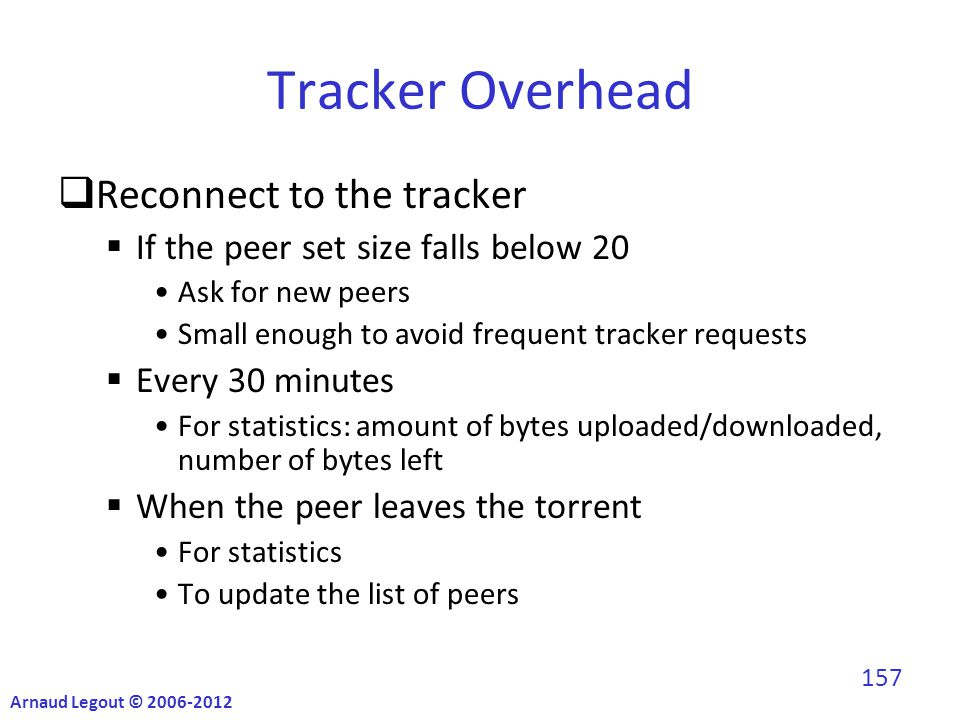 Tracker Overhead  Reconnect to the tracker  If the peer set size falls below 20 Ask for new peers Small enough to avoid frequent tracker requests  Every 30 minutes For statistics: amount of bytes uploaded/downloaded, number of bytes left  When the peer leaves the torrent For statistics To update the list of peers Arnaud Legout © 2006-2012 157