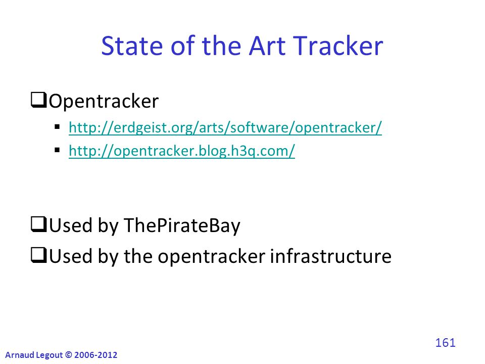 State of the Art Tracker  Opentracker  http://erdgeist.org/arts/software/opentracker/ http://erdgeist.org/arts/software/opentracker/  http://opentracker.blog.h3q.com/ http://opentracker.blog.h3q.com/  Used by ThePirateBay  Used by the opentracker infrastructure Arnaud Legout © 2006-2012 161