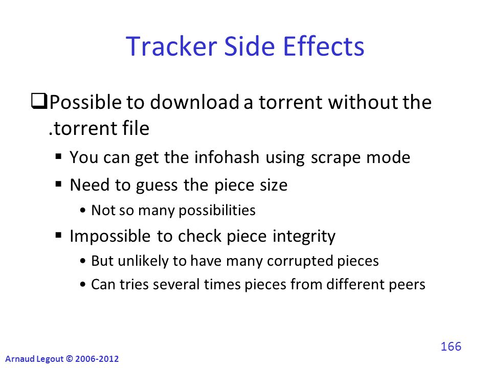 Tracker Side Effects  Possible to download a torrent without the.torrent file  You can get the infohash using scrape mode  Need to guess the piece size Not so many possibilities  Impossible to check piece integrity But unlikely to have many corrupted pieces Can tries several times pieces from different peers Arnaud Legout © 2006-2012 166
