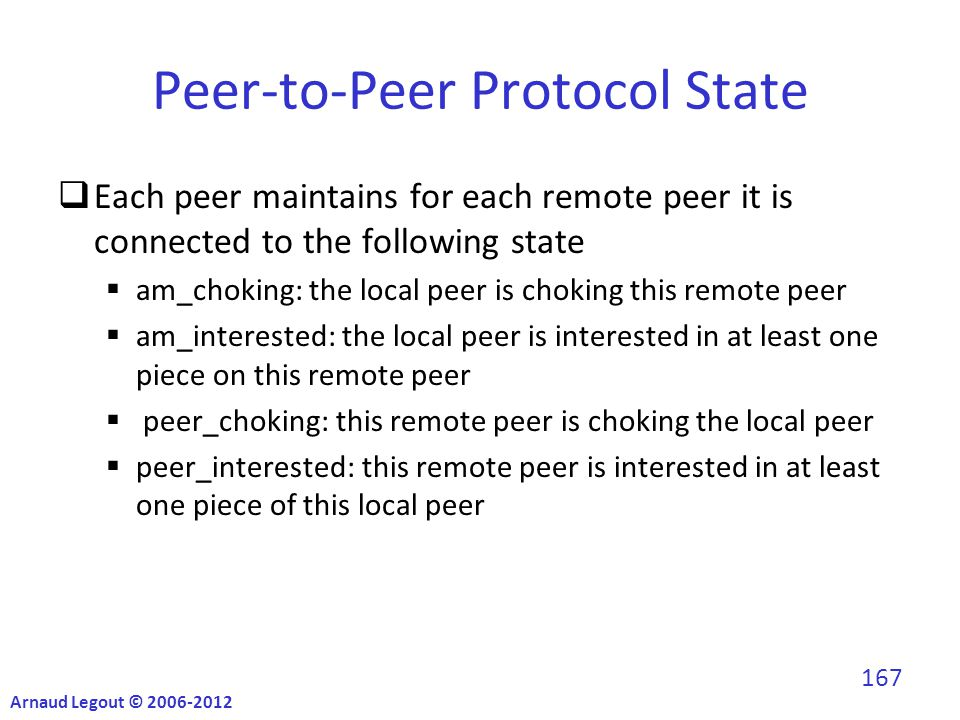 Peer-to-Peer Protocol State  Each peer maintains for each remote peer it is connected to the following state  am_choking: the local peer is choking this remote peer  am_interested: the local peer is interested in at least one piece on this remote peer  peer_choking: this remote peer is choking the local peer  peer_interested: this remote peer is interested in at least one piece of this local peer Arnaud Legout © 2006-2012 167