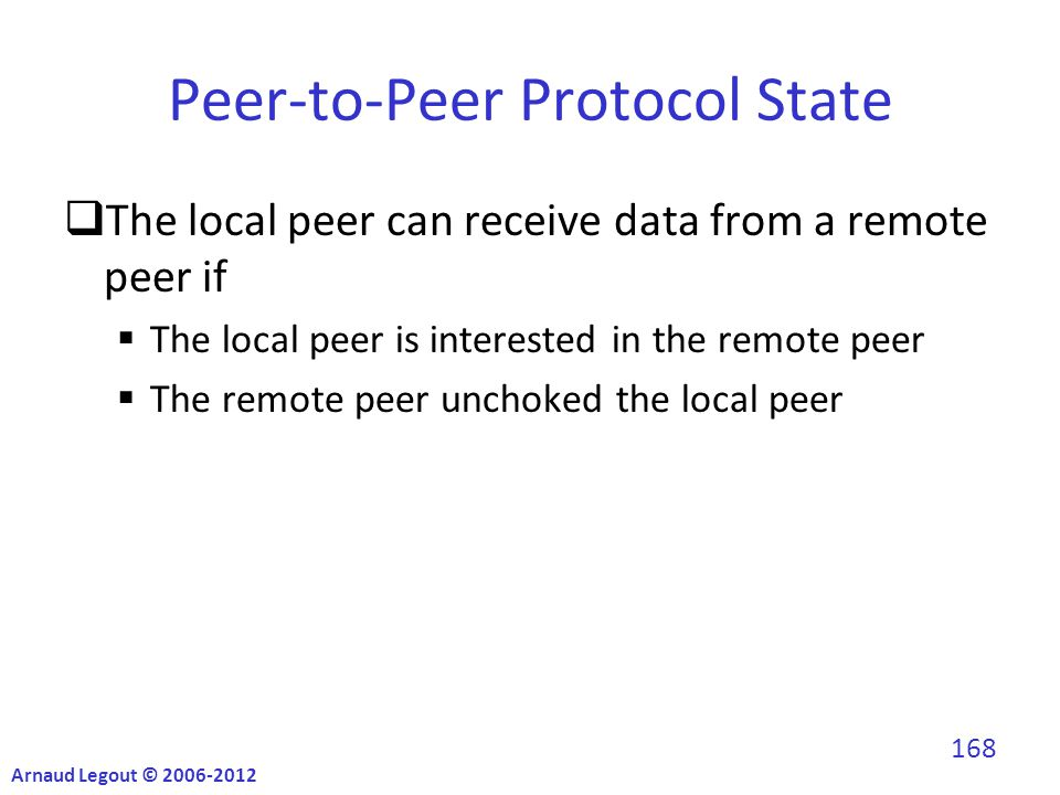 Peer-to-Peer Protocol State  The local peer can receive data from a remote peer if  The local peer is interested in the remote peer  The remote peer unchoked the local peer Arnaud Legout © 2006-2012 168