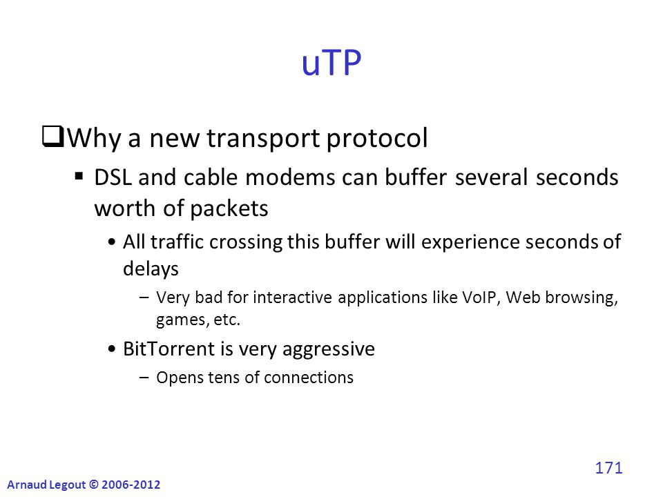 uTP  Why a new transport protocol  DSL and cable modems can buffer several seconds worth of packets All traffic crossing this buffer will experience seconds of delays –Very bad for interactive applications like VoIP, Web browsing, games, etc.