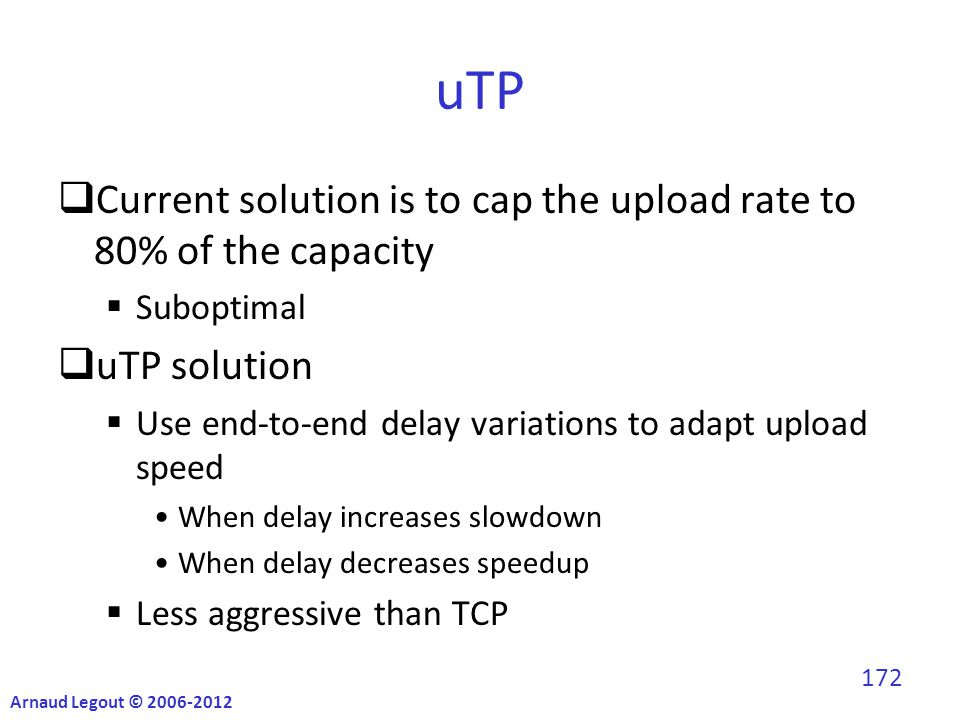 uTP  Current solution is to cap the upload rate to 80% of the capacity  Suboptimal  uTP solution  Use end-to-end delay variations to adapt upload speed When delay increases slowdown When delay decreases speedup  Less aggressive than TCP Arnaud Legout © 2006-2012 172