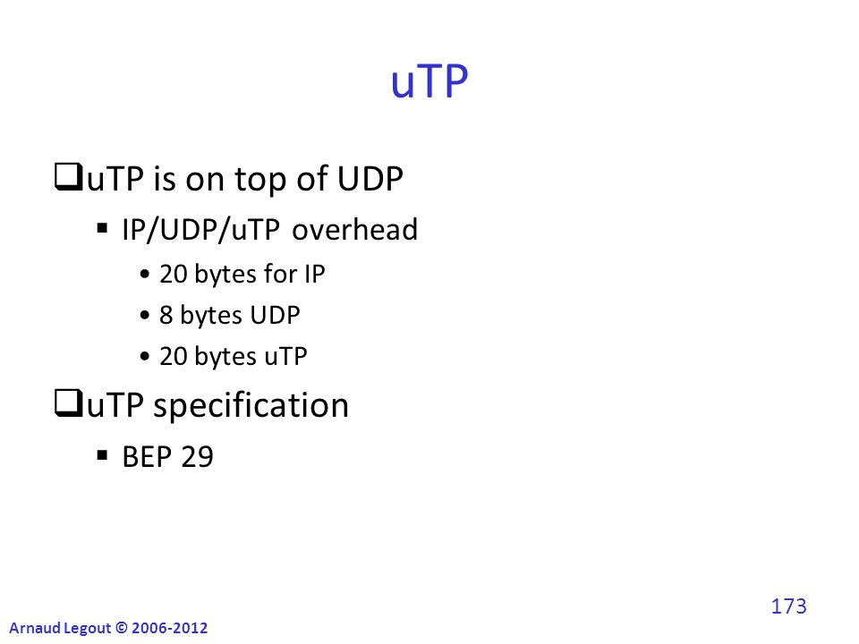 uTP  uTP is on top of UDP  IP/UDP/uTP overhead 20 bytes for IP 8 bytes UDP 20 bytes uTP  uTP specification  BEP 29 Arnaud Legout © 2006-2012 173