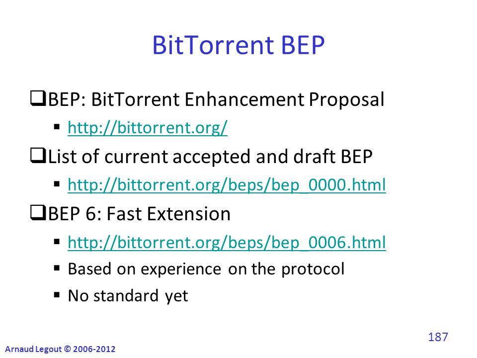 BitTorrent BEP  BEP: BitTorrent Enhancement Proposal  http://bittorrent.org/ http://bittorrent.org/  List of current accepted and draft BEP  http://bittorrent.org/beps/bep_0000.html http://bittorrent.org/beps/bep_0000.html  BEP 6: Fast Extension  http://bittorrent.org/beps/bep_0006.html http://bittorrent.org/beps/bep_0006.html  Based on experience on the protocol  No standard yet Arnaud Legout © 2006-2012 187