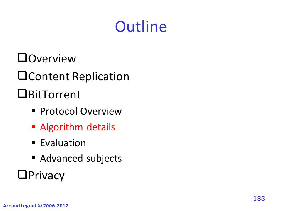 Outline  Overview  Content Replication  BitTorrent  Protocol Overview  Algorithm details  Evaluation  Advanced subjects  Privacy Arnaud Legout © 2006-2012 188
