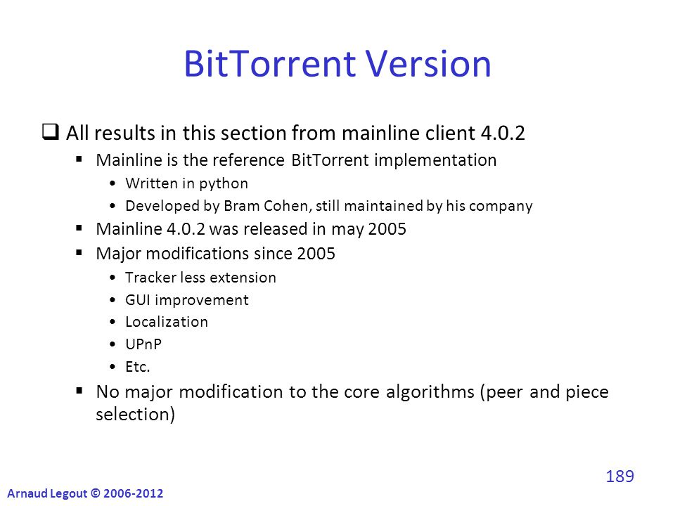 BitTorrent Version  All results in this section from mainline client 4.0.2  Mainline is the reference BitTorrent implementation Written in python Developed by Bram Cohen, still maintained by his company  Mainline 4.0.2 was released in may 2005  Major modifications since 2005 Tracker less extension GUI improvement Localization UPnP Etc.