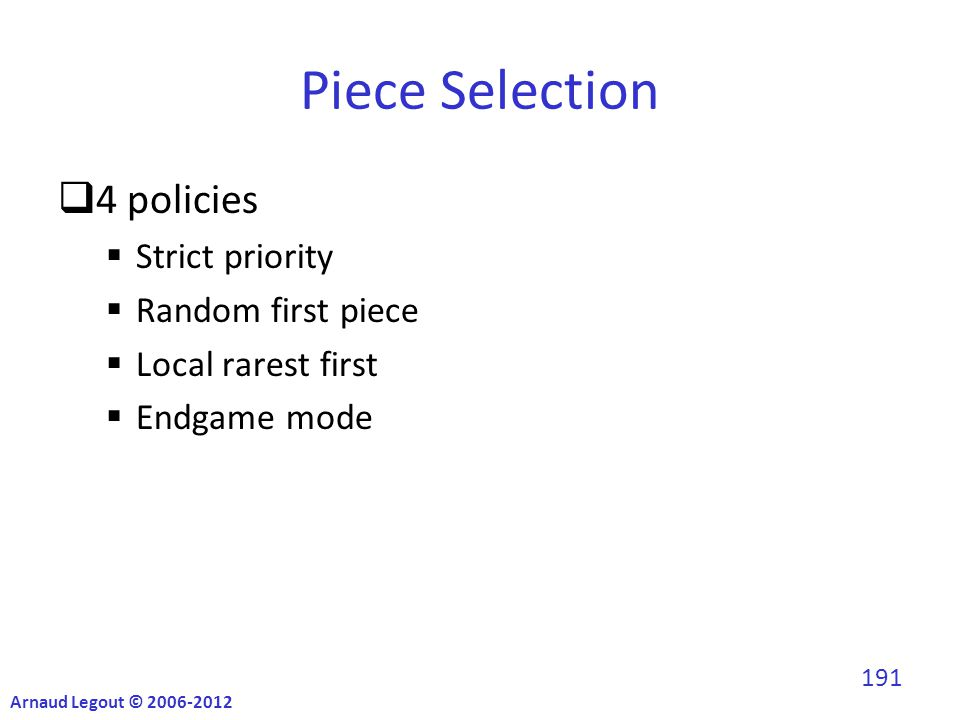 Piece Selection  4 policies  Strict priority  Random first piece  Local rarest first  Endgame mode Arnaud Legout © 2006-2012 191