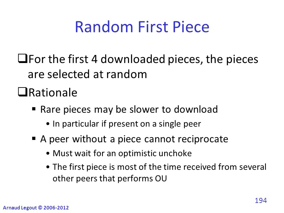 Random First Piece  For the first 4 downloaded pieces, the pieces are selected at random  Rationale  Rare pieces may be slower to download In particular if present on a single peer  A peer without a piece cannot reciprocate Must wait for an optimistic unchoke The first piece is most of the time received from several other peers that performs OU Arnaud Legout © 2006-2012 194