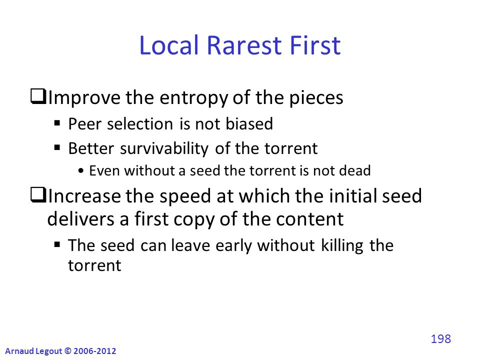 Local Rarest First  Improve the entropy of the pieces  Peer selection is not biased  Better survivability of the torrent Even without a seed the torrent is not dead  Increase the speed at which the initial seed delivers a first copy of the content  The seed can leave early without killing the torrent Arnaud Legout © 2006-2012 198