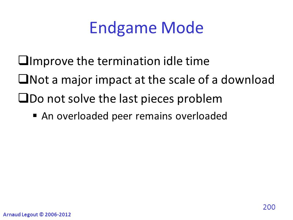 Endgame Mode  Improve the termination idle time  Not a major impact at the scale of a download  Do not solve the last pieces problem  An overloaded peer remains overloaded Arnaud Legout © 2006-2012 200