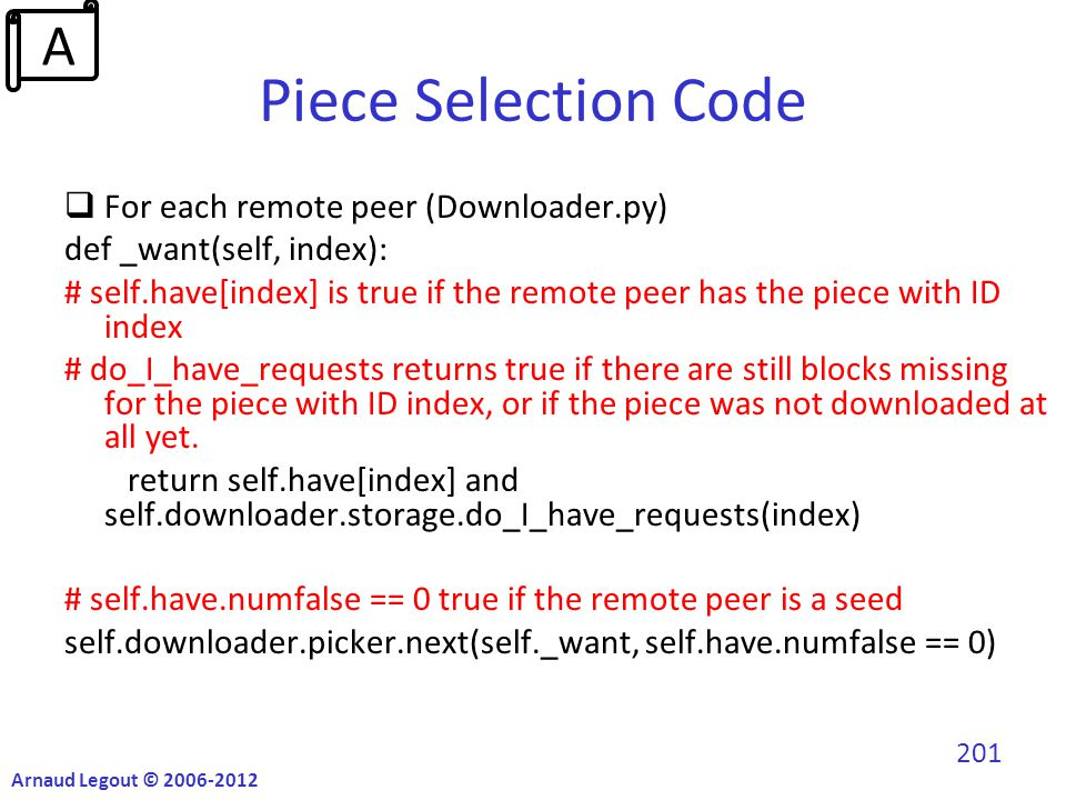 Piece Selection Code  For each remote peer (Downloader.py) def _want(self, index): # self.have[index] is true if the remote peer has the piece with ID index # do_I_have_requests returns true if there are still blocks missing for the piece with ID index, or if the piece was not downloaded at all yet.