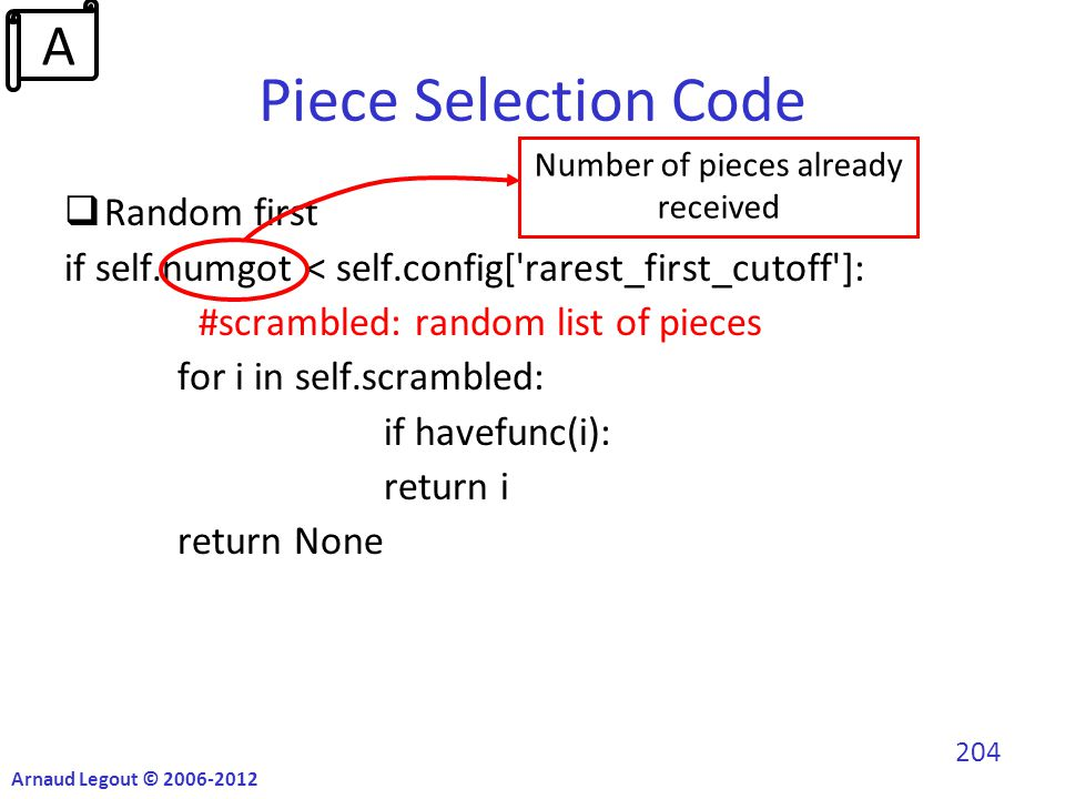 Piece Selection Code  Random first if self.numgot < self.config[ rarest_first_cutoff ]: #scrambled: random list of pieces for i in self.scrambled: if havefunc(i): return i return None Number of pieces already received Arnaud Legout © 2006-2012 204 A