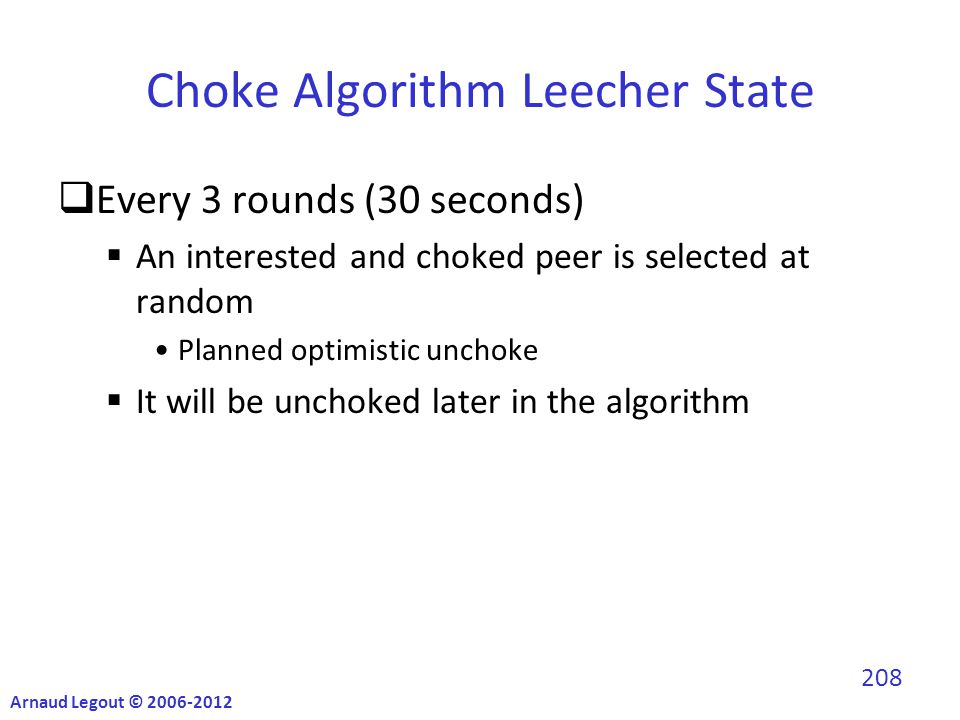 Choke Algorithm Leecher State  Every 3 rounds (30 seconds)  An interested and choked peer is selected at random Planned optimistic unchoke  It will be unchoked later in the algorithm Arnaud Legout © 2006-2012 208
