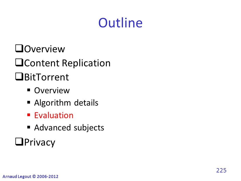 Outline  Overview  Content Replication  BitTorrent  Overview  Algorithm details  Evaluation  Advanced subjects  Privacy Arnaud Legout © 2006-2012 225