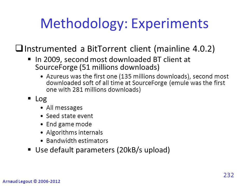 Methodology: Experiments  Instrumented a BitTorrent client (mainline 4.0.2)  In 2009, second most downloaded BT client at SourceForge (51 millions downloads) Azureus was the first one (135 millions downloads), second most downloaded soft of all time at SourceForge (emule was the first one with 281 millions downloads)  Log All messages Seed state event End game mode Algorithms internals Bandwidth estimators  Use default parameters (20kB/s upload) Arnaud Legout © 2006-2012 232