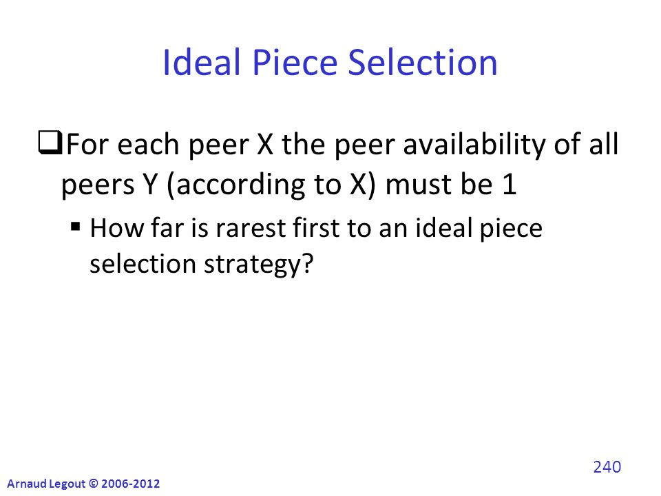 Ideal Piece Selection  For each peer X the peer availability of all peers Y (according to X) must be 1  How far is rarest first to an ideal piece selection strategy.