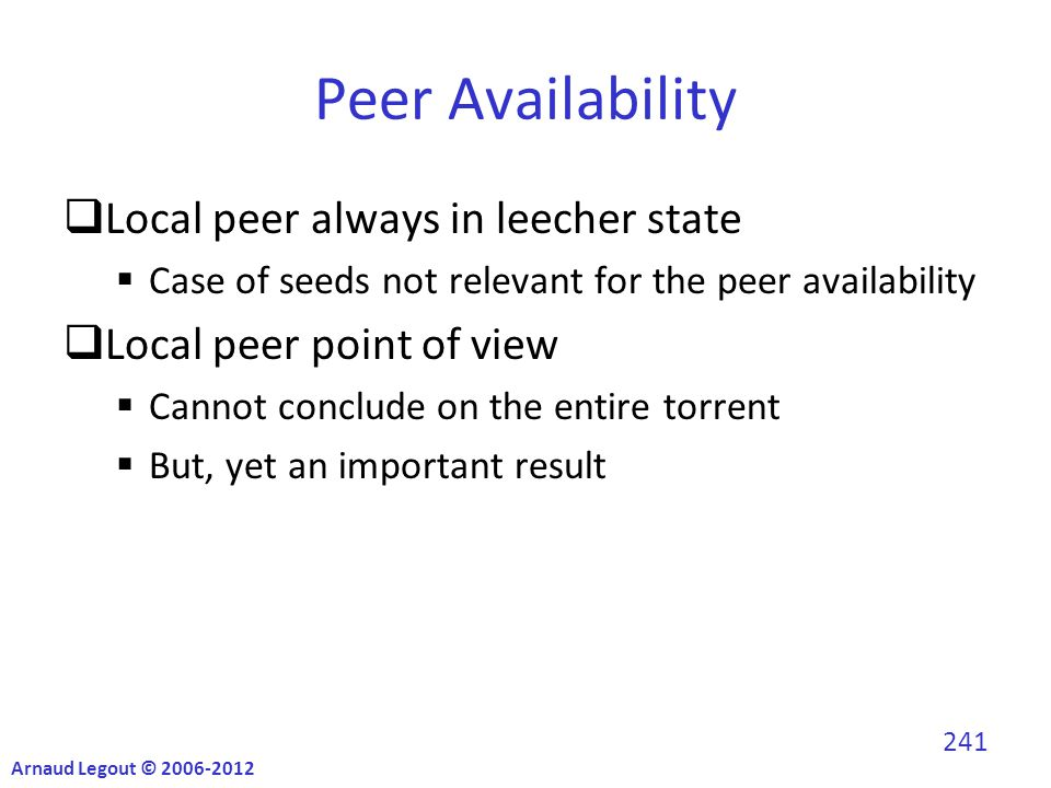 Peer Availability  Local peer always in leecher state  Case of seeds not relevant for the peer availability  Local peer point of view  Cannot conclude on the entire torrent  But, yet an important result Arnaud Legout © 2006-2012 241