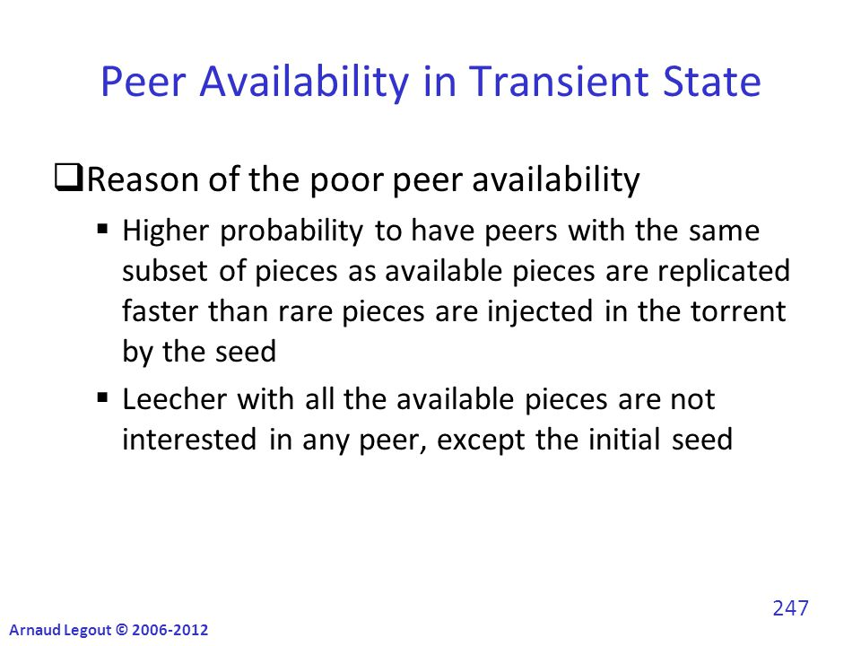 Peer Availability in Transient State  Reason of the poor peer availability  Higher probability to have peers with the same subset of pieces as available pieces are replicated faster than rare pieces are injected in the torrent by the seed  Leecher with all the available pieces are not interested in any peer, except the initial seed Arnaud Legout © 2006-2012 247