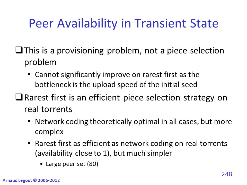 Peer Availability in Transient State  This is a provisioning problem, not a piece selection problem  Cannot significantly improve on rarest first as the bottleneck is the upload speed of the initial seed  Rarest first is an efficient piece selection strategy on real torrents  Network coding theoretically optimal in all cases, but more complex  Rarest first as efficient as network coding on real torrents (availability close to 1), but much simpler Large peer set (80) Arnaud Legout © 2006-2012 248