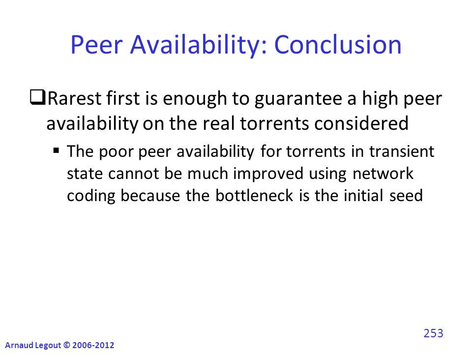 Peer Availability: Conclusion  Rarest first is enough to guarantee a high peer availability on the real torrents considered  The poor peer availability for torrents in transient state cannot be much improved using network coding because the bottleneck is the initial seed Arnaud Legout © 2006-2012 253