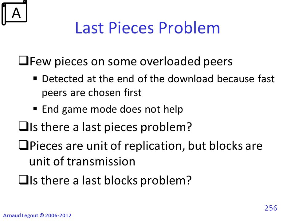 Last Pieces Problem  Few pieces on some overloaded peers  Detected at the end of the download because fast peers are chosen first  End game mode does not help  Is there a last pieces problem.