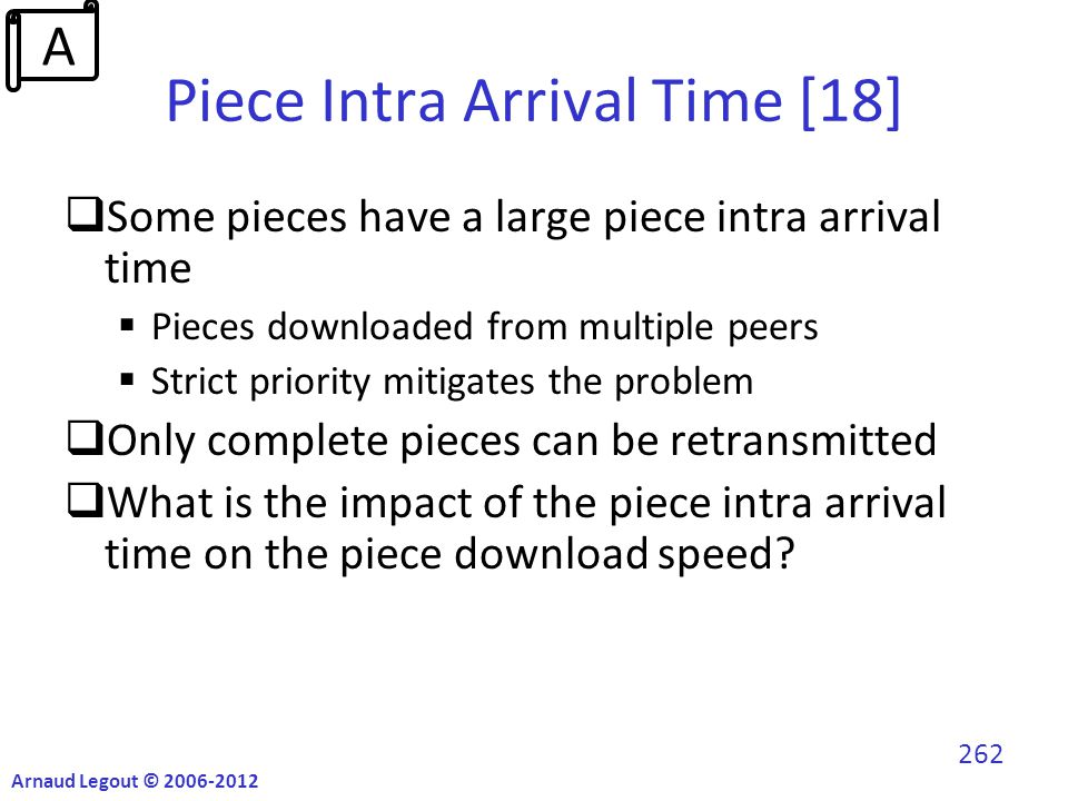 Piece Intra Arrival Time [18]  Some pieces have a large piece intra arrival time  Pieces downloaded from multiple peers  Strict priority mitigates the problem  Only complete pieces can be retransmitted  What is the impact of the piece intra arrival time on the piece download speed.