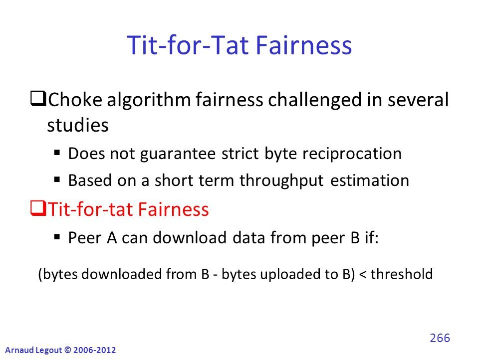  Choke algorithm fairness challenged in several studies  Does not guarantee strict byte reciprocation  Based on a short term throughput estimation  Tit-for-tat Fairness  Peer A can download data from peer B if: Tit-for-Tat Fairness (bytes downloaded from B - bytes uploaded to B) < threshold Arnaud Legout © 2006-2012 266