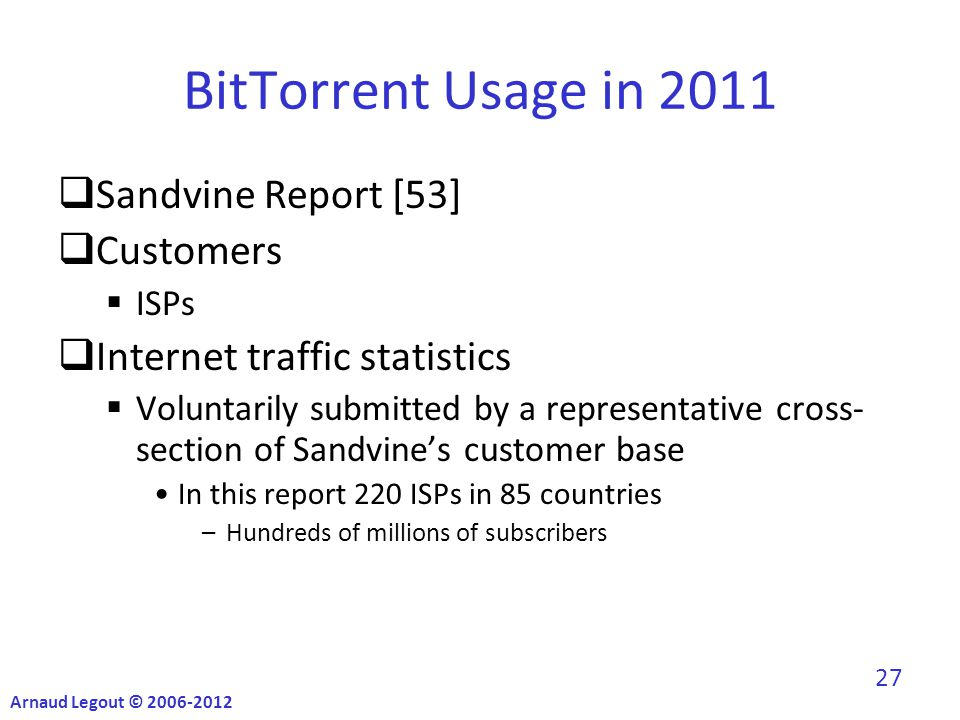 BitTorrent Usage in 2011  Sandvine Report [53]  Customers  ISPs  Internet traffic statistics  Voluntarily submitted by a representative cross- section of Sandvine's customer base In this report 220 ISPs in 85 countries –Hundreds of millions of subscribers Arnaud Legout © 2006-2012 27