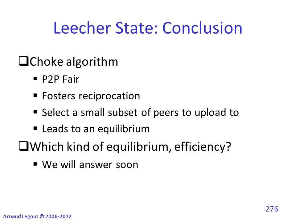 Leecher State: Conclusion  Choke algorithm  P2P Fair  Fosters reciprocation  Select a small subset of peers to upload to  Leads to an equilibrium  Which kind of equilibrium, efficiency.